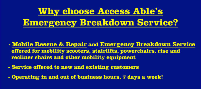 Why choose Access Able's Emergency Breakdown Service? - Mobile Rescue & Repair and Emergency Breakdown Service offered for mobility scooters, stairlifts, powerchairs, rise and recliner chairs and other mobility equipment - Service offered to new and existing customers - Operating in and out of business hours, 7 days a week!
